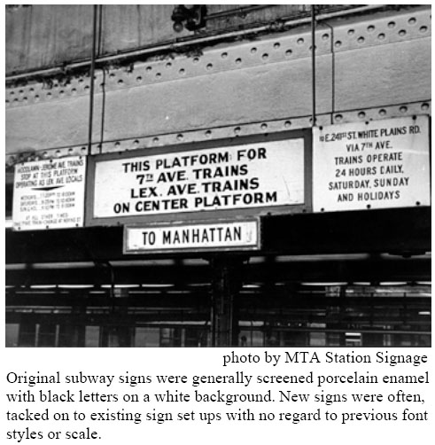 Original subway signs were generally screened porcelain enamel with black letters on a white background. New signs were often, tacked on to existing sign set ups with no regard to previous font styles or scale.
